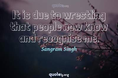 Photo Quote of It is due to wrestling that people now know and recognise me.