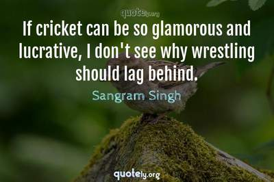 Photo Quote of If cricket can be so glamorous and lucrative, I don't see why wrestling should lag behind.