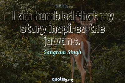 Photo Quote of I am humbled that my story inspires the jawans.