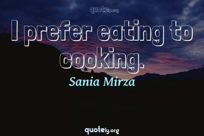 Photo Quote of I prefer eating to cooking.