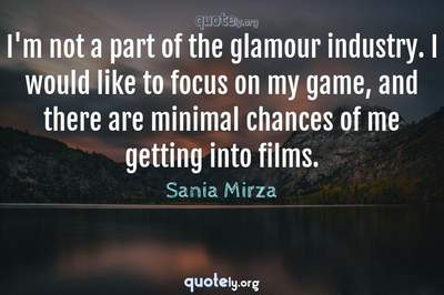 Photo Quote of I'm not a part of the glamour industry. I would like to focus on my game, and there are minimal chances of me getting into films.