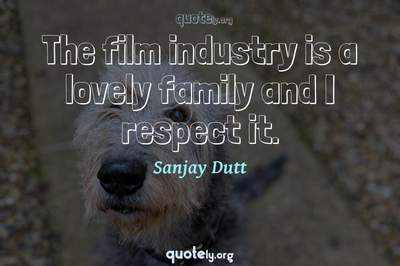 Photo Quote of The film industry is a lovely family and I respect it.