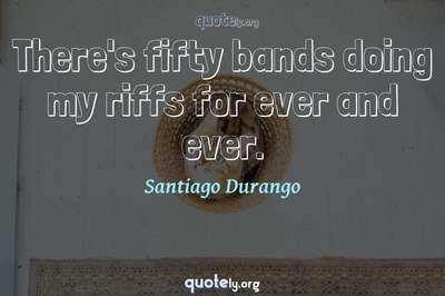 Photo Quote of There's fifty bands doing my riffs for ever and ever.