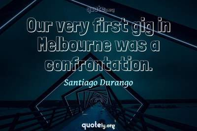 Photo Quote of Our very first gig in Melbourne was a confrontation.