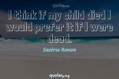 Photo Quote of I think if my child died I would prefer it if I were dead.