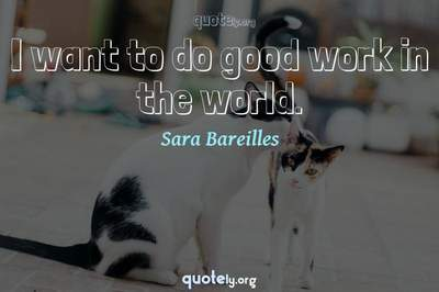 Photo Quote of I want to do good work in the world.