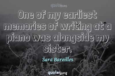 Photo Quote of One of my earliest memories of writing at a piano was alongside my sister.