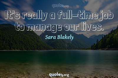 Photo Quote of It's really a full-time job to manage our lives.
