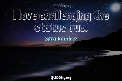 Photo Quote of I love challenging the status quo.
