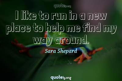 Photo Quote of I like to run in a new place to help me find my way around.