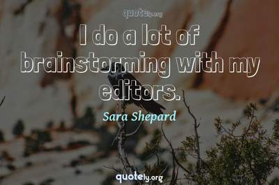 Photo Quote of I do a lot of brainstorming with my editors.
