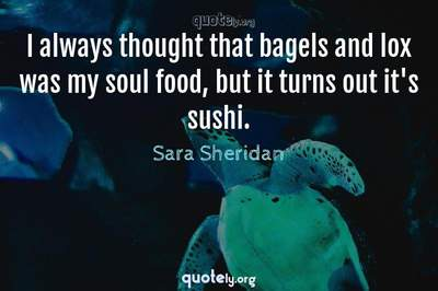 Photo Quote of I always thought that bagels and lox was my soul food, but it turns out it's sushi.
