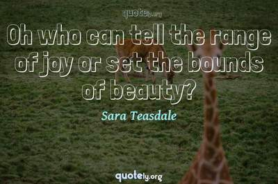 Photo Quote of Oh who can tell the range of joy or set the bounds of beauty?