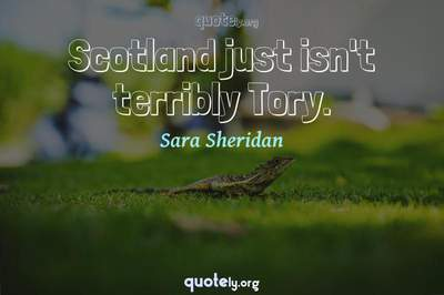 Photo Quote of Scotland just isn't terribly Tory.