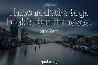 Photo Quote of I have no desire to go back to San Francisco.