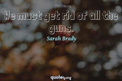 Photo Quote of We must get rid of all the guns.