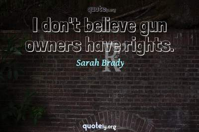 Photo Quote of I don't believe gun owners have rights.