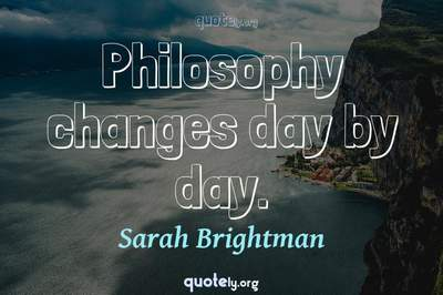Photo Quote of Philosophy changes day by day.