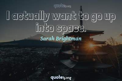 Photo Quote of I actually want to go up into space.