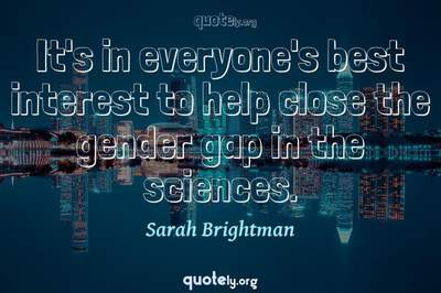Photo Quote of It's in everyone's best interest to help close the gender gap in the sciences.