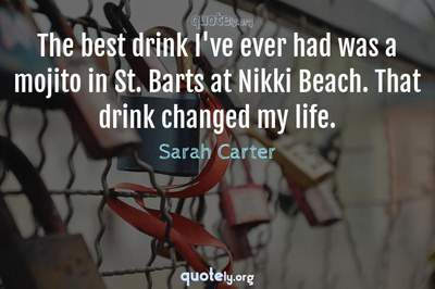 Photo Quote of The best drink I've ever had was a mojito in St. Barts at Nikki Beach. That drink changed my life.