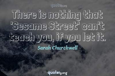 Photo Quote of There is nothing that 'Sesame Street' can't teach you, if you let it.