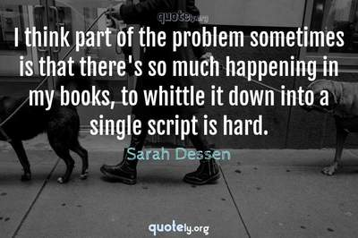 Photo Quote of I think part of the problem sometimes is that there's so much happening in my books, to whittle it down into a single script is hard.
