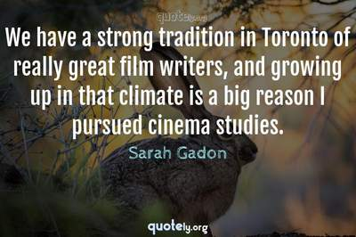 Photo Quote of We have a strong tradition in Toronto of really great film writers, and growing up in that climate is a big reason I pursued cinema studies.