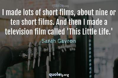 Photo Quote of I made lots of short films, about nine or ten short films. And then I made a television film called 'This Little Life.'