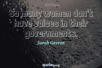 Photo Quote of So many women don't have voices in their governments.