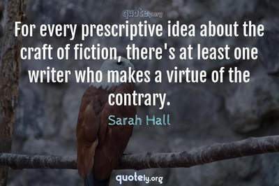 Photo Quote of For every prescriptive idea about the craft of fiction, there's at least one writer who makes a virtue of the contrary.