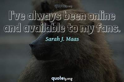 Photo Quote of I've always been online and available to my fans.