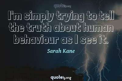 Photo Quote of I'm simply trying to tell the truth about human behaviour as I see it.