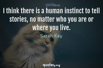 Photo Quote of I think there is a human instinct to tell stories, no matter who you are or where you live.