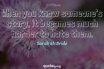 Photo Quote of When you know someone's story, it becomes much harder to hate them.