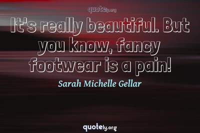 Photo Quote of It's really beautiful. But you know, fancy footwear is a pain!