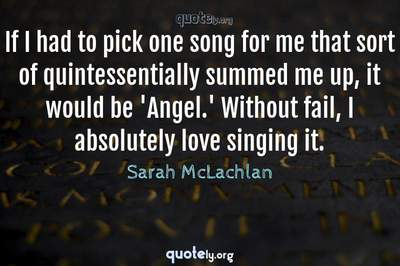 Photo Quote of If I had to pick one song for me that sort of quintessentially summed me up, it would be 'Angel.' Without fail, I absolutely love singing it.
