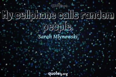Photo Quote of My cellphone calls random people.