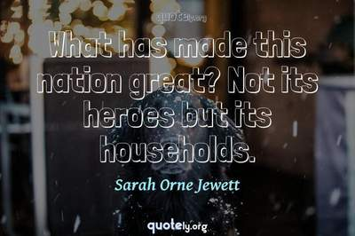 Photo Quote of What has made this nation great? Not its heroes but its households.