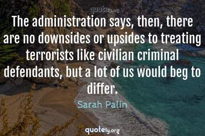 Photo Quote of The administration says, then, there are no downsides or upsides to treating terrorists like civilian criminal defendants, but a lot of us would beg to differ.