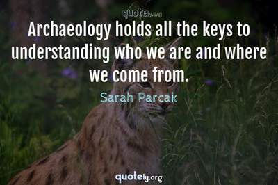 Photo Quote of Archaeology holds all the keys to understanding who we are and where we come from.