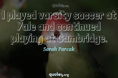 Photo Quote of I played varsity soccer at Yale and continued playing at Cambridge.