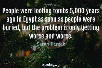 Photo Quote of People were looting tombs 5,000 years ago in Egypt as soon as people were buried, but the problem is only getting worse and worse.
