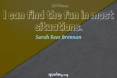Photo Quote of I can find the fun in most situations.