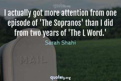 Photo Quote of I actually got more attention from one episode of 'The Sopranos' than I did from two years of 'The L Word.'