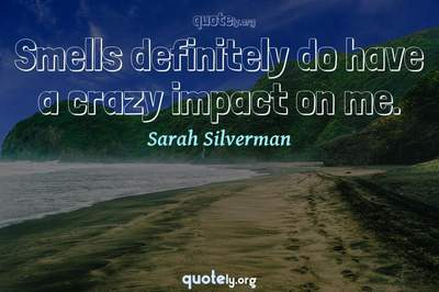 Photo Quote of Smells definitely do have a crazy impact on me.