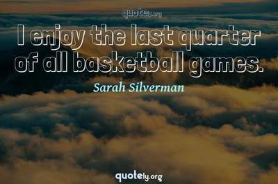 Photo Quote of I enjoy the last quarter of all basketball games.