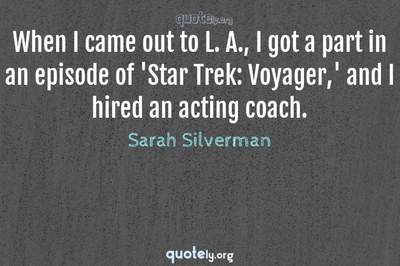 Photo Quote of When I came out to L. A., I got a part in an episode of 'Star Trek: Voyager,' and I hired an acting coach.