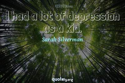 Photo Quote of I had a lot of depression as a kid.