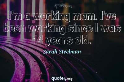 Photo Quote of I'm a working mom. I've been working since I was 14 years old.